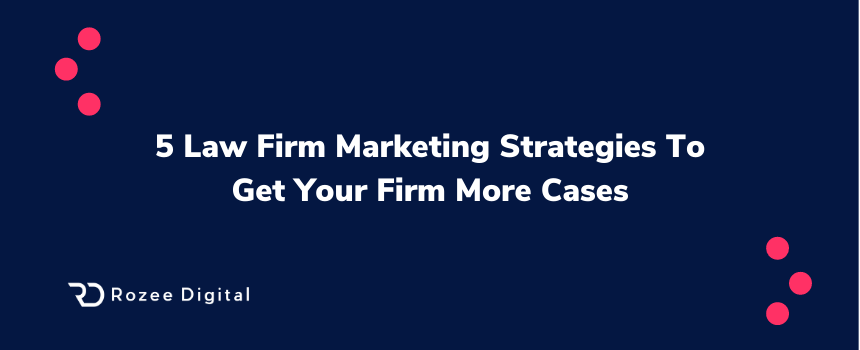 5 Law Firm Marketing Strategies To Get Your Firm More Cases