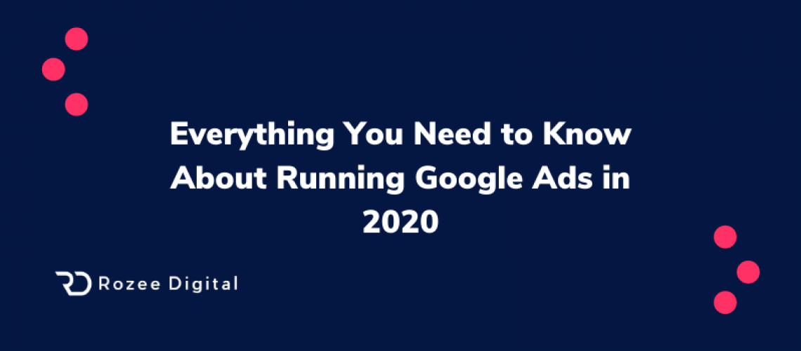 Everything You Need to Know About Running Google Ads in 2020
